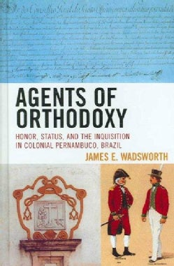 Agents of Orthodoxy: Honor, Status, and the Inquisition in Colonial Pernambuco, Brazil (Hardcover)