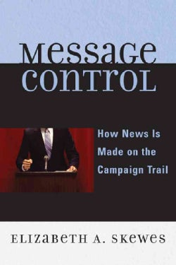 Message Control: How News Is Made on the Presidential Campaign Trail (Paperback)