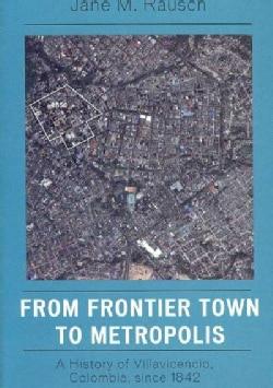 From Frontier Town to Metropolis: A History of Villavicencio, Colombia, Since 1842 (Paperback)