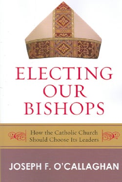 Electing Our Bishops: How The Catholic Church Should Choose Its Leaders (Paperback)