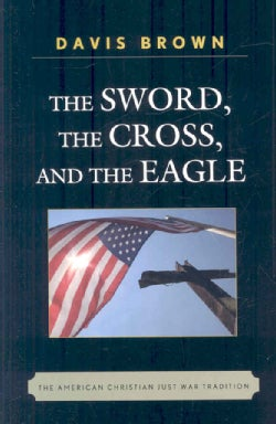 The Sword, the Cross, and The Eagle: The American Christian Just War Tradition (Hardcover)