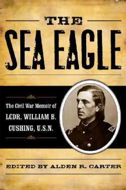 The Sea Eagle: The Civil War Memoir of Lt. Cdr. William B. Cushing (Hardcover)