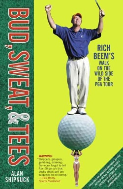 Bud, Sweat, and Tees: Rich Beem's Walk on the Wild Side of the Pga Tour (Paperback)