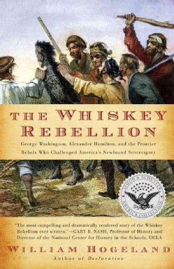 The Whiskey Rebellion: George Washington, Alexander Hamilton, and the Frontier Rebels Who Challenged America's Ne... (Paperback)