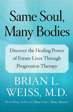 Same Soul, Many Bodies: Discover the Healing Power of Future Lives Through Progression Therapy (Paperback)