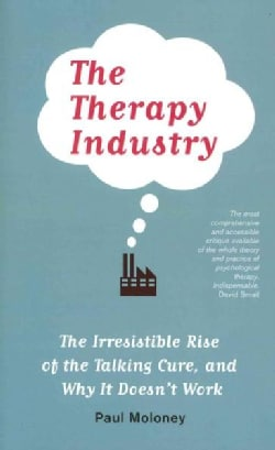 The Therapy Industry: The Irresistible Rise of the Talking Cure, and Why It Doesn't Work (Paperback)