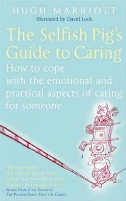 The Selfish Pig's Guide to Caring: How to Cope With the Emotional and Practical Aspects of Caring for Someone (Paperback)