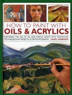 How to Paint With Oils & Acrylics: Mastering the Use of Oil and Acrylic Paints With Step-by-Step Techniques and P... (Hardcover)