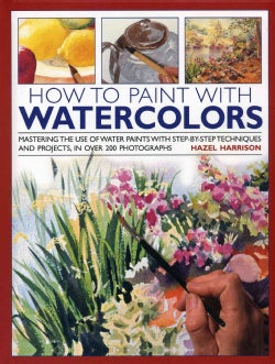 How to Paint With Watercolours: Mastering the Use of Water Paints With Step-by-Step Techniques and Projects, in o... (Hardcover)