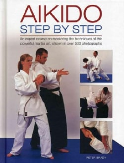 Aikido, Step by Step: An expert course on mastering the techniques of this powerful martial art, Shown in over 50... (Hardcover)