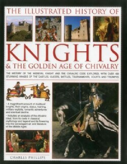 The Illustrated History of Knights & the Golden Age of Chivalry: The History of the Medieval Knight and the Chiva... (Hardcover)