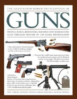 The Illustrated World Encyclopedia of Guns: Pistols, Rifles, Revolvers, Machine and Submachine Guns Through Histo... (Hardcover)