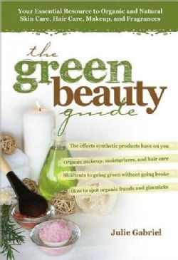The Green Beauty Guide: Your Essential Resource to Organic and Natural Skin Care, Hair Care, Makeup, and Fragrances (Paperback)
