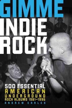 Gimme Indie Rock: 500 Essential American Underground Rock Albums 1981-1996 (Paperback)