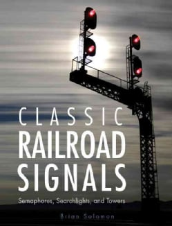 Classic Railroad Signals: Semaphores, Searchlights, and Towers (Hardcover)