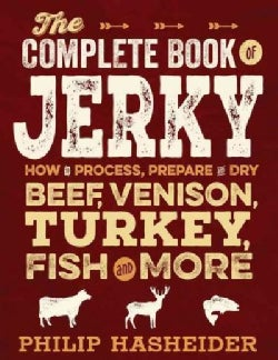 The Complete Book of Jerky: How to Process, Prepare and Dry Beef, Venison, Turkey, Fish and More (Paperback)