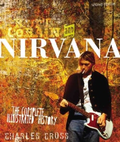 Kukurt Cobain and Nirvana: The Complete Illustrated History (Paperback)