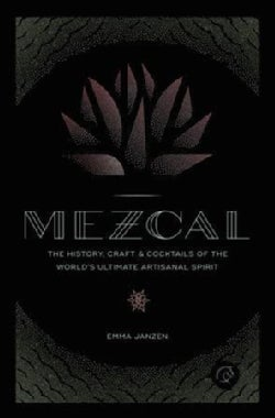 Mezcal: The History, Craft & Cocktails of the World's Ultimate Artisanal Spirit (Hardcover)