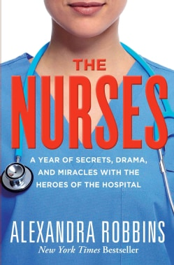 The Nurses: A Year of Secrets, Drama, and Miracles With the Heroes of the Hospital (Hardcover)