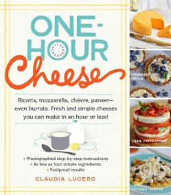 One-Hour Cheese: Ricotta, Mozzarella, Chevre, Paneer - Even Burrata. Fresh and Simple Cheeses You Can Make in an ... (Paperback)