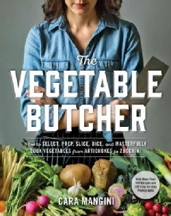 The Vegetable Butcher: How to Select, Prep, Slice, Dice, and Masterfully Cook Vegetables from Artichokes to Zucchini (Hardcover)
