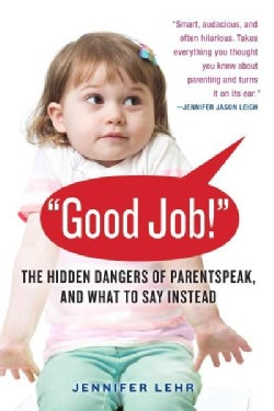 """Good Job!"": The Hidden Dangers of Parentspeak, and What to Say Instead (Paperback)"