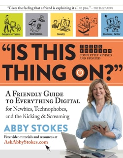 Is This Thing On?: A Friendly Guide to Everything Digital for Newbies, Technophobes, and the Kicking & Screaming (Hardcover)
