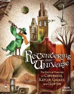 Recentering the Universe: The Radical Theories of Copernicus, Kepler, Galileo, and Newton (Hardcover)