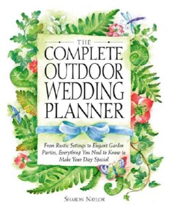 The Complete Outdoor Wedding Planner: From Rustic Settings to Elegant Garden Parties, Everything You Need to Know... (Paperback)