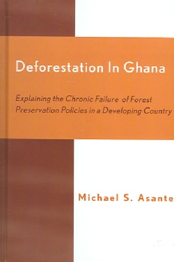 Deforestation in Ghana: Explaining the Chronic Failure of Forest Preservation Policies in a Developing Country (Hardcover)