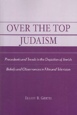 Over the Top Judaism: Precedents and Trends in the Depiction of Jewish Beliefs and Observances in Film and Televi... (Paperback)