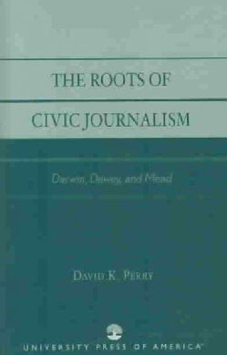 The Roots of Civic Journalism: Darwin, Dewey, and Mead (Paperback)