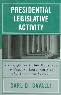 Presidential Legislative Activity: Using Quantifiable Measures To Explore Leadership In The American System (Paperback)