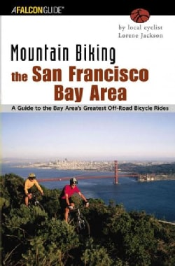 Mountain Biking the San Francisco Bay Area: A Guide to the Bay Area's Greatest Off-Road Bicycle Rides (Paperback)
