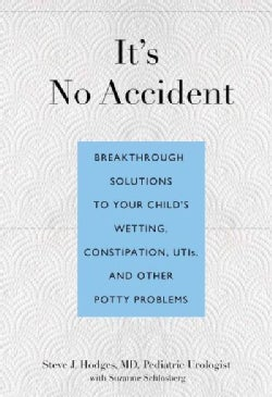 It's No Accident: Breakthrough Solutions to Your Child's Wetting, Constipation, UTIs, and Other Potty Problems (Paperback)