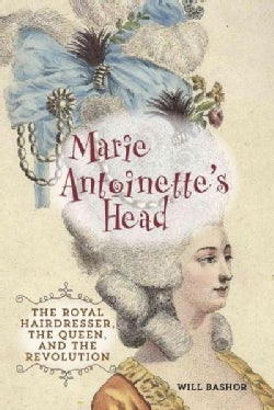 Marie Antoinette's Head: The Royal Hairdresser, the Queen, and the Revolution (Hardcover)