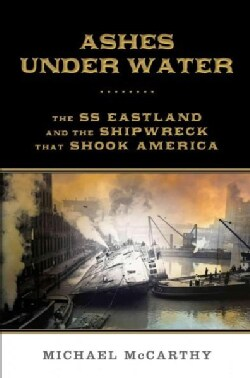 Ashes Under Water: The SS Eastland and the Shipwreck That Shook America (Hardcover)