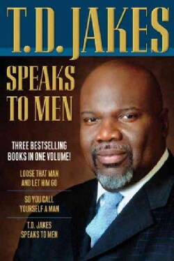 T.D. Jakes Speaks to Men: Loose That Man and Let Him Go / So You Call Yourself a Man / T.d. Jakes Speaks to Men (Hardcover)