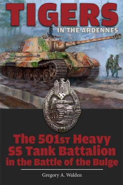 Tigers in the Ardennes: The 501st Heavy SS Tank Battalion in the Battle of the Bulge (Hardcover)