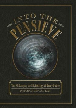 Into the Pensieve: The Philosophy and Mythology of Harry Potter (Hardcover)