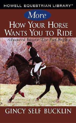 More How Your Horse Wants You to Ride: Advanced Basics: The Fun Begins (Hardcover)