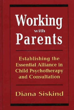 Working With Parents: Establishing the Essential Alliance in Child Psychotherapy and Consultation (Hardcover)
