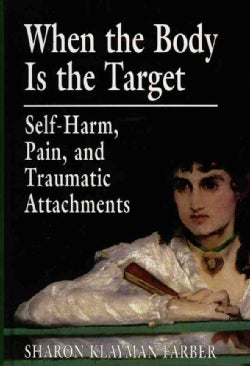 When the Body Is the Target: Self-Harm, Pain, and Traumatic Attachments (Hardcover)