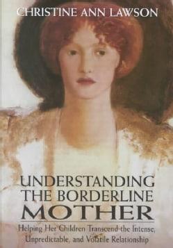 Understanding the Borderline Mother: Helping Her Children Transcend the Intense, Unpredictable, and Volatile Rela... (Hardcover)