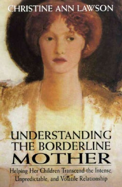 Understanding the Borderline Mother: Helping Her Children Transcend the Intense, Unpredictable, and Volatile Rela... (Paperback)