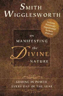 Smith Wigglesworth on Manifesting the Divine Nature: Abiding in Power Every Day of the Year (Paperback)