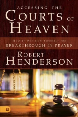 Accessing the Courts of Heaven: Positioning Yourself for Breakthrough and Answered Prayers (Paperback)