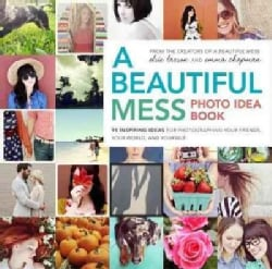 A Beautiful Mess Photo Idea Book: 95 Inspiring Ideas for Photographing Your Friends, Your World, and Yourself (Paperback)