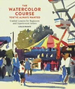 The Watercolor Course You've Always Wanted: Guided Lessons for Beginners and Experienced Artists (Paperback)