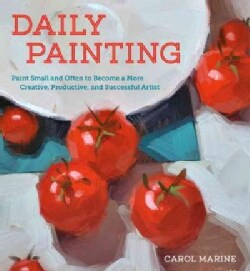 Daily Painting: Paint Small and Often to Become a More Creative, Productive, and Successful Artist (Paperback)